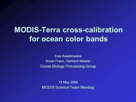 MODIS-Terra cross-calibration for ocean color bands Ewa Kwiatkowska Bryan Franz, Gerhard Meister Ocean Biology Processing Group 13 May 2008 MODIS Science.