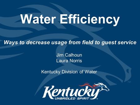 Water Efficiency Ways to decrease usage from field to guest service Jim Calhoun Laura Norris Kentucky Division of Water.
