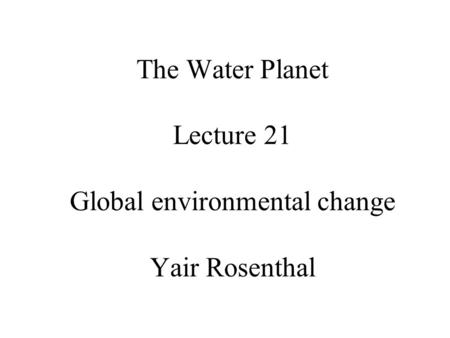 The Water Planet Lecture 21 Global environmental change Yair Rosenthal.