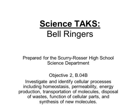 Science TAKS: Bell Ringers Prepared for the Scurry-Rosser High School Science Department Objective 2, B.04B Investigate and identify cellular processes.