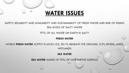 WATER ISSUES SAFETY, RELIABILITY AND AVAILABILITY AND SUSTAINABILITY OF FRESH WATER AND RISK OF RISING SEA LEVELS OF SALTY WATER 97% OF ALL WATER ON EARTH.
