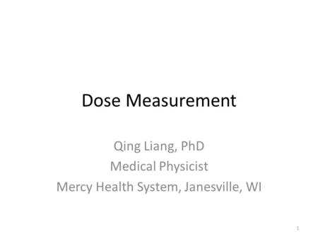 Dose Measurement Qing Liang, PhD Medical Physicist Mercy Health System, Janesville, WI 1.