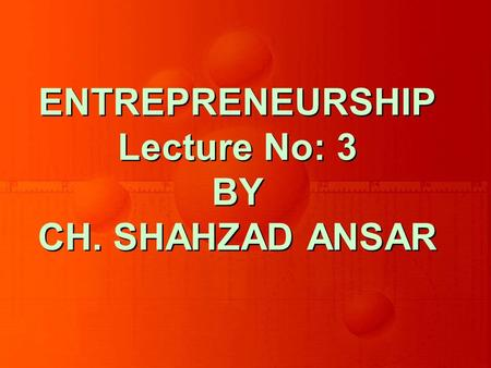 ENTREPRENEURSHIP Lecture No: 3 BY CH. SHAHZAD ANSAR.