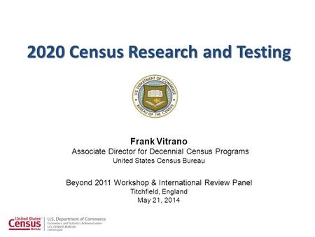 Frank Vitrano Associate Director for Decennial Census Programs United States Census Bureau Beyond 2011 Workshop & International Review Panel Titchfield,