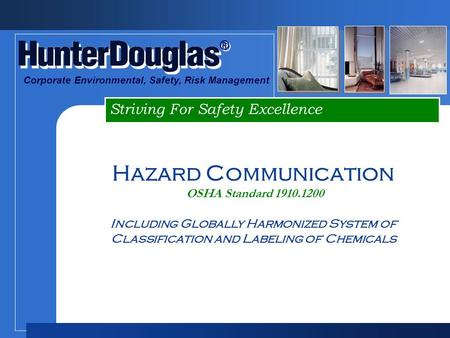 ® ® Striving For Safety Excellence Corporate Environmental, Safety, Risk Management Hazard Communication OSHA Standard 1910.1200 Including Globally Harmonized.