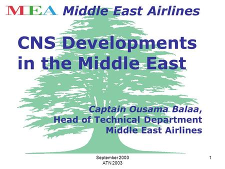September 2003 ATN 2003 1 Middle East Airlines CNS Developments in the Middle East Captain Ousama Balaa, Head of Technical Department Middle East Airlines.