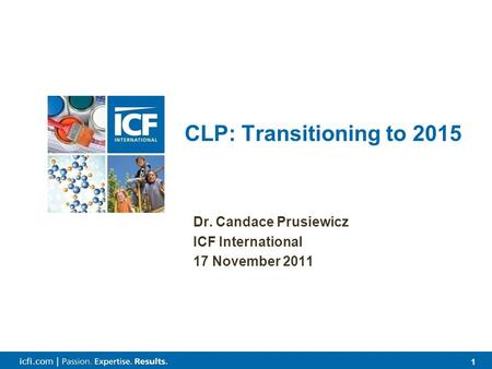1 1 icfi.com | Dr. Candace Prusiewicz ICF International 17 November 2011 CLP: Transitioning to 2015.