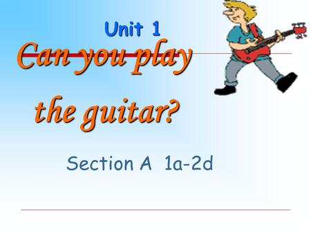 Unit 1 Can you play the guitar? the guitar? Section A 1a-2d.