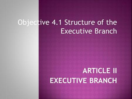 Objective 4.1 Structure of the Executive Branch ARTICLE II EXECUTIVE BRANCH.