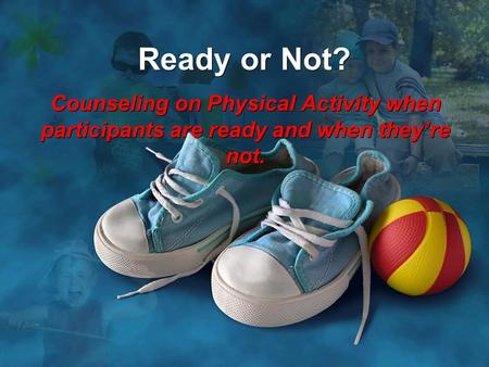 Ready or Not? Counseling on Physical Activity when participants are ready and when they're not.
