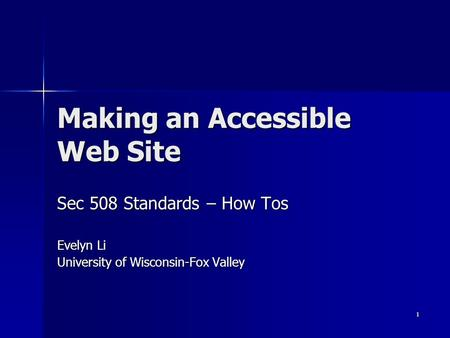 1 Making an Accessible Web Site Sec 508 Standards – How Tos Evelyn Li University of Wisconsin-Fox Valley.