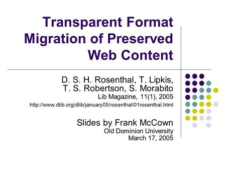 Transparent Format Migration of Preserved Web Content D. S. H. Rosenthal, T. Lipkis, T. S. Robertson, S. Morabito Lib Magazine, 11(1), 2005