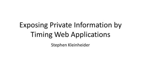 Exposing Private Information by Timing Web Applications Stephen Kleinheider.