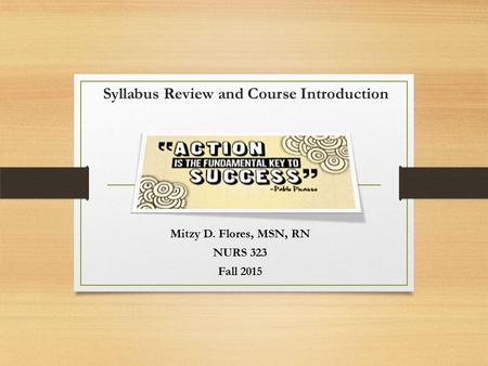 Syllabus Review and Course Introduction Mitzy D. Flores, MSN, RN NURS 323 Fall 2015.