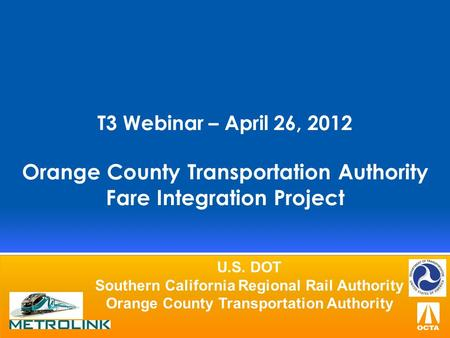 T3 Webinar – April 26, 2012 Orange County Transportation Authority Fare Integration Project U.S. DOT Southern California Regional Rail Authority Orange.