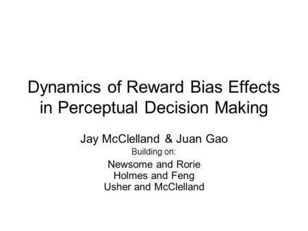 Dynamics of Reward Bias Effects in Perceptual Decision Making Jay McClelland & Juan Gao Building on: Newsome and Rorie Holmes and Feng Usher and McClelland.