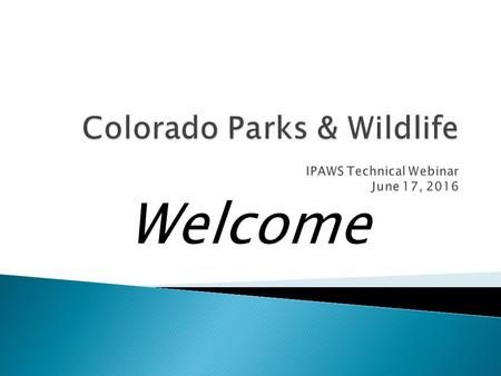 Welcome.  Henrietta TurnerManager, License Administration Colorado Parks & Wildlife (CPW) IPAWS Project Sponsor  Ken ThomSenior IT Project Manager Governor's.
