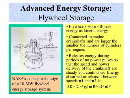 Advanced Energy Storage: Flywheel Storage Flywheels store off-peak energy as kinetic energy. Connected to engine crankshafts and are larger the smaller.