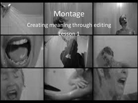 Montage Creating meaning through editing Lesson 1.