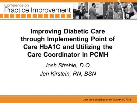 Improving Diabetic Care through Implementing Point of Care HbA1C and Utilizing the Care Coordinator in PCMH Josh Strehle, D.O. Jen Kirstein, RN, BSN.