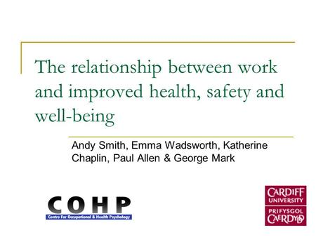 The relationship between work and improved health, safety and well-being Andy Smith, Emma Wadsworth, Katherine Chaplin, Paul Allen & George Mark.