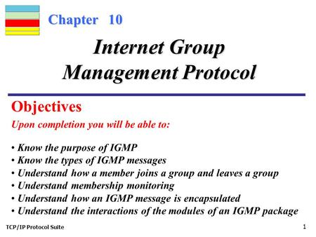 TCP/IP Protocol Suite 1 Chapter 10 Upon completion you will be able to: Internet Group Management Protocol Know the purpose of IGMP Know the types of IGMP.