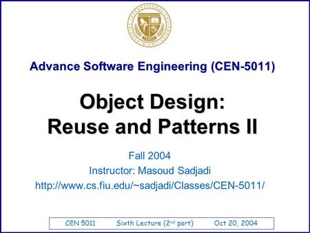 CEN 5011 Sixth Lecture (2 nd part) Oct 20, 2004 Advance Software Engineering (CEN-5011) Fall 2004 Instructor: Masoud Sadjadi