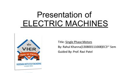 Presentation of ELECTRIC MACHINES Title: Single Phase Motors By: Rahul Khanna{130800111008}EC3 rd Sem Guided By: Prof. Ravi Patel.
