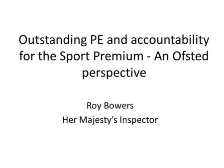 Outstanding PE and accountability for the Sport Premium - An Ofsted perspective Roy Bowers Her Majesty's Inspector.
