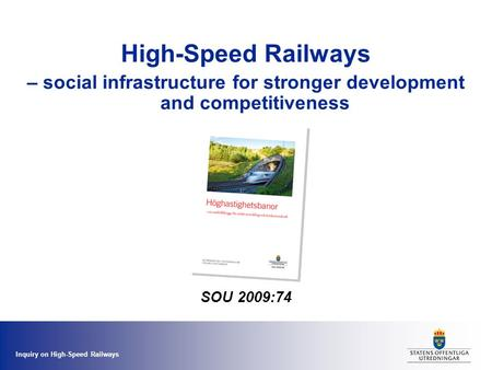 Inquiry on High-Speed Railways High-Speed Railways – social infrastructure for stronger development and competitiveness SOU 2009:74.