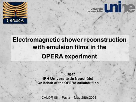 Electromagnetic shower reconstruction with emulsion films in the OPERA experiment F. Juget IPH Université de Neuchâtel On behalf of the OPERA collaboration.