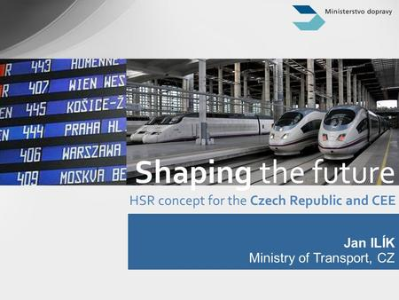 Jan ILÍK Ministry of Transport, CZ Shaping the future HSR concept for the Czech Republic and CEE.