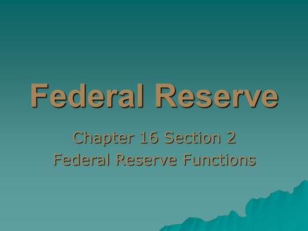 Federal Reserve Chapter 16 Section 2 Federal Reserve Functions.