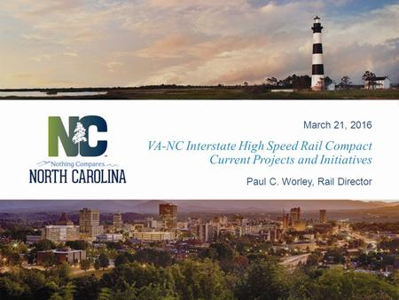 VA-NC Interstate High Speed Rail Compact Current Projects and Initiatives March 21, 2016 Paul C. Worley, Rail Director.