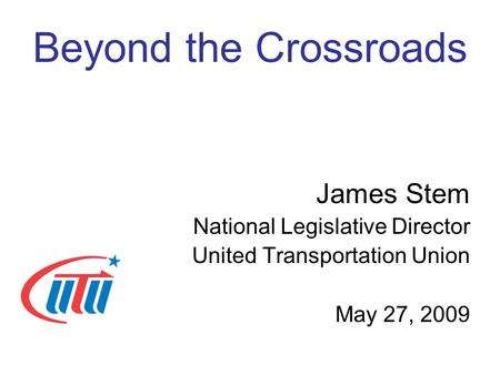 Beyond the Crossroads James Stem National Legislative Director United Transportation Union May 27, 2009.