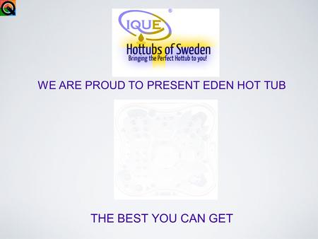 WE ARE PROUD TO PRESENT EDEN HOT TUB THE BEST YOU CAN GET.
