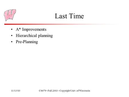 11/13/03CS679 - Fall 2003 - Copyright Univ. of Wisconsin Last Time A* Improvements Hierarchical planning Pre-Planning.