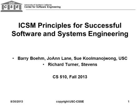 University of Southern California Center for Software Engineering C S E USC ICSM Principles for Successful Software and Systems Engineering Barry Boehm,