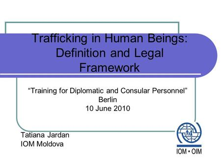 "Trafficking in Human Beings: Definition and Legal Framework ""Training for Diplomatic and Consular Personnel"" Berlin 10 June 2010 Tatiana Jardan IOM Moldova."