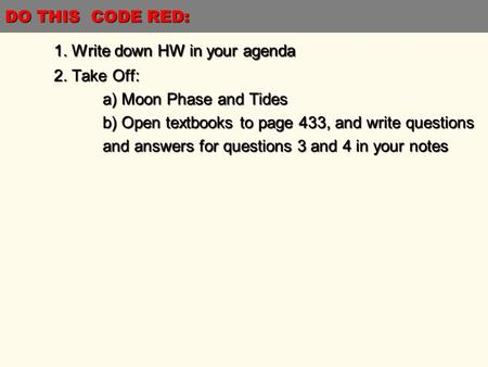 DO THIS CODE RED: 1. Write down HW in your agenda 2. Take Off: a) Moon Phase and Tides b) Open textbooks to page 433, and write questions and answers for.