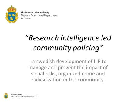 """Research intelligence led community policing"" - a swedish development of ILP to manage and prevent the impact of social risks, organized crime and radicalization."