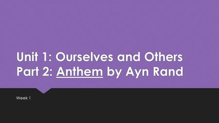 Unit 1: Ourselves and Others Part 2: Anthem by Ayn Rand Week 1.