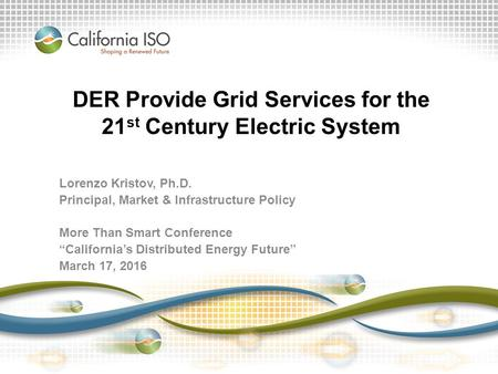 DER Provide Grid Services for the 21 st Century Electric System Lorenzo Kristov, Ph.D. Principal, Market & Infrastructure Policy More Than Smart Conference.