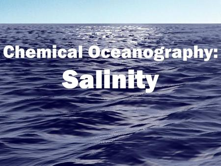Chemical Oceanography: Salinity. What is Salinity? A measure of the amount of salt in seawater, measured in parts per thousand (ppt) or percentage (%o).