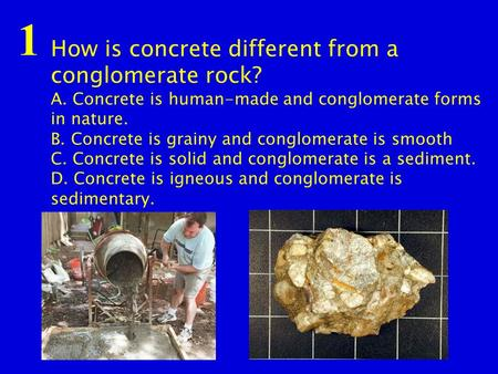 How is concrete different from a conglomerate rock? A. Concrete is human-made and conglomerate forms in nature. B. Concrete is grainy and conglomerate.