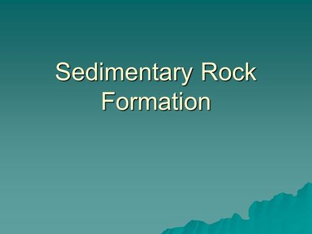 Sedimentary Rock Formation. Formation Pre-existing rocks must be broken down Sediments: bits & pieces of pre-existing rock 2 general ways for this to.