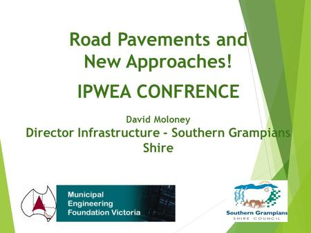 Road Pavements and New Approaches! IPWEA CONFRENCE David Moloney Director Infrastructure - Southern Grampians Shire.