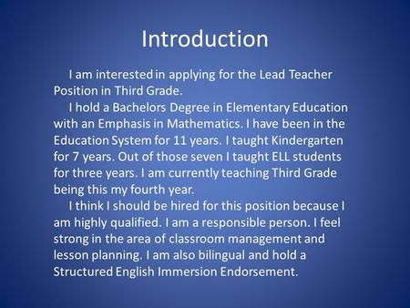 Introduction I am interested in applying for the Lead Teacher Position in Third Grade. I hold a Bachelors Degree in Elementary Education with an Emphasis.