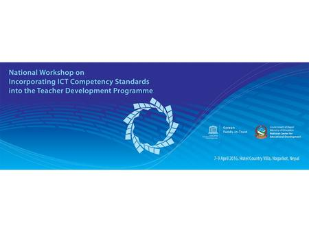 Banner here. National Capacity Building Workshop: Competency-based ICT teacher training development 7-9 April 2016, Kathmandu, Nepal Session 2: Country.