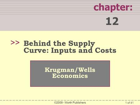 1 of 41 chapter: 12 >> Krugman/Wells Economics ©2009  Worth Publishers Behind the Supply Curve: Inputs and Costs.